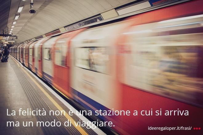 La felicità non è una stazione a cui si arriva ma un modo di viaggiare.
